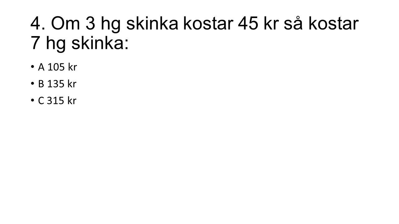 4. Om 3 hg skinka kostar 45 kr så kostar 7 hg skinka: