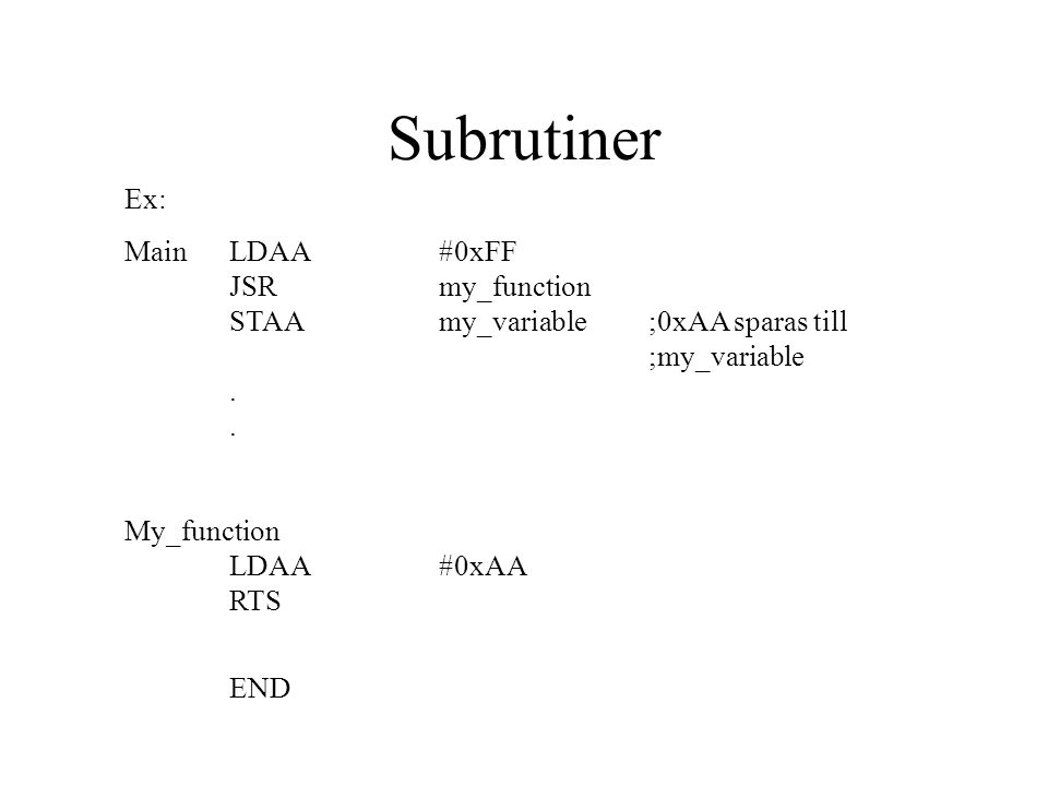 Subrutiner Ex: Main LDAA #0xFF JSR my_function STAA my_variable ;0xAA sparas till ;my_variable . .