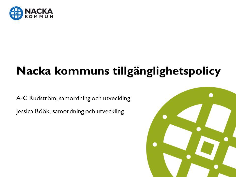 Nacka kommuns tillgänglighetspolicy A-C Rudström, samordning och utveckling Jessica Röök, samordning och utveckling