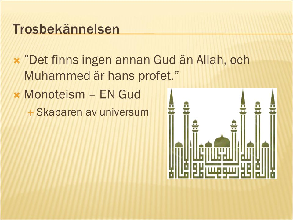Trosbekännelsen Det finns ingen annan Gud än Allah, och Muhammed är hans profet. Monoteism – EN Gud.