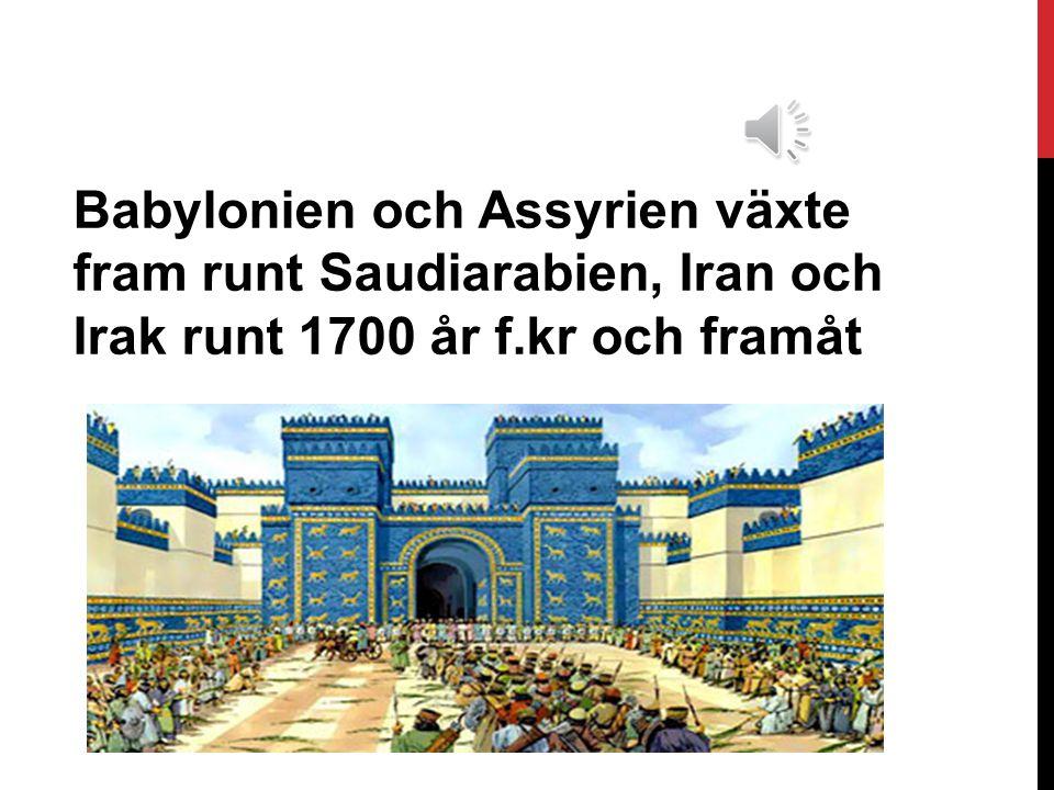 Babylonien och Assyrien växte fram runt Saudiarabien, Iran och Irak runt 1700 år f.kr och framåt
