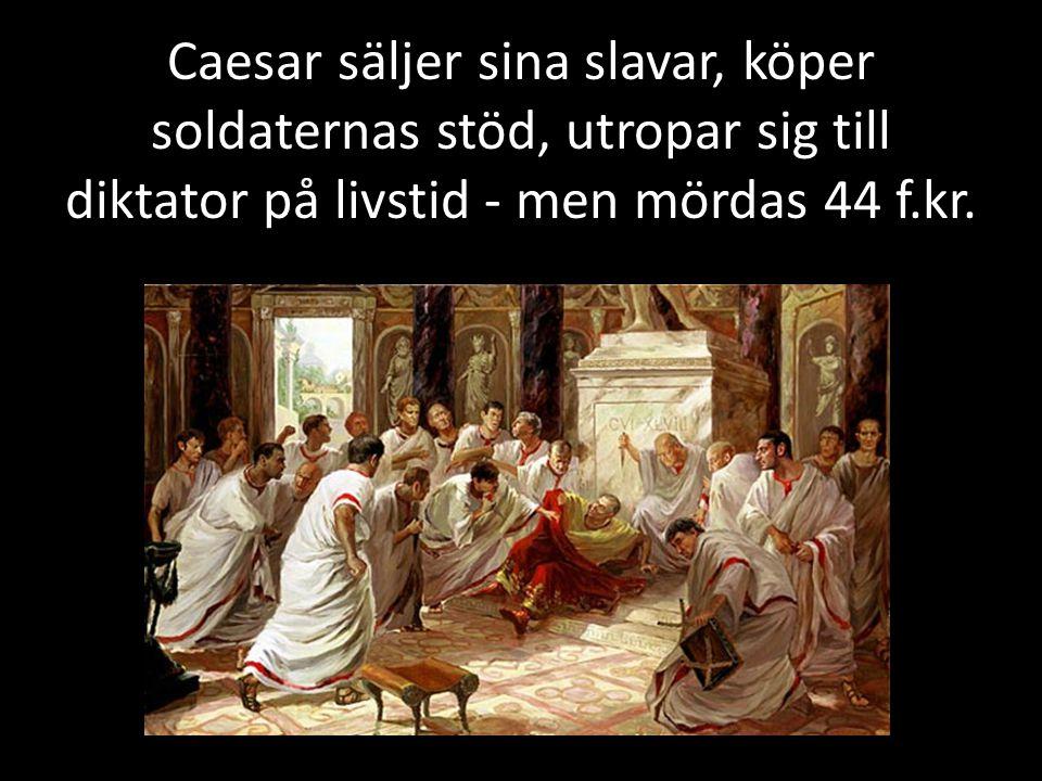 Caesar säljer sina slavar, köper soldaternas stöd, utropar sig till diktator på livstid - men mördas 44 f.kr.