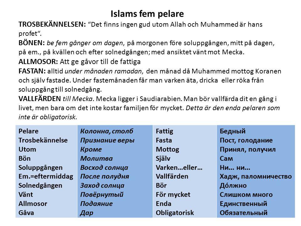 Islams fem pelare TROSBEKÄNNELSEN: Det finns ingen gud utom Allah och Muhammed är hans profet . BÖNEN: be fem gånger om dagen, på morgonen före soluppgången, mitt på dagen, på em., på kvällen och efter solnedgången; med ansiktet vänt mot Mecka. ALLMOSOR: Att ge gåvor till de fattiga FASTAN: alltid under månaden ramadan, den månad då Muhammed mottog Koranen och själv fastade. Under fastemånaden får man varken äta, dricka eller röka från soluppgång till solnedgång. VALLFÄRDEN till Mecka. Mecka ligger i Saudiarabien. Man bör vallfärda dit en gång i livet, men bara om det inte kostar familjen för mycket. Detta är den enda pelaren som inte är obligatorisk.