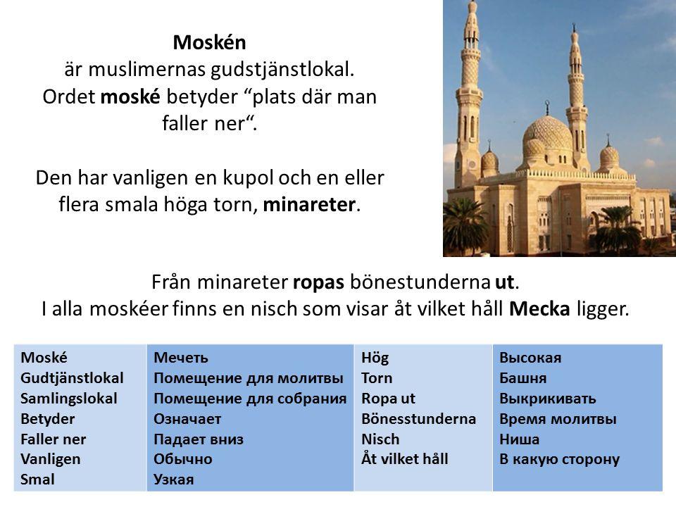 Moskén är muslimernas gudstjänstlokal. Ordet moské betyder plats där man faller ner .