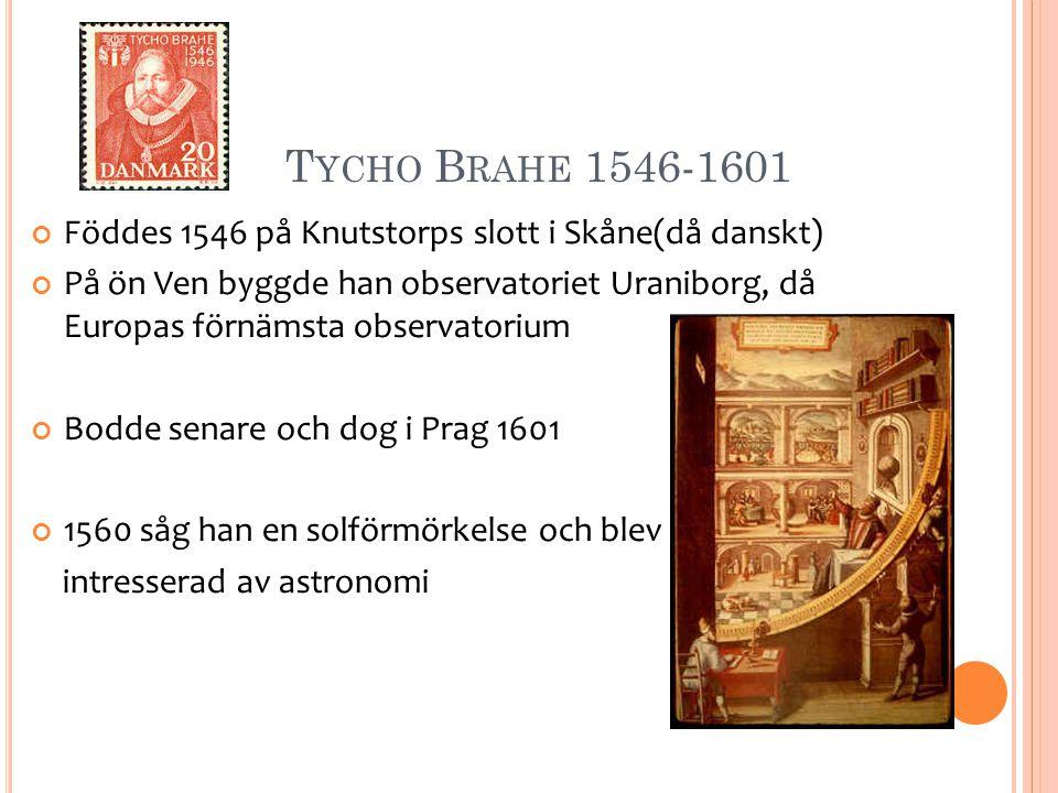 Tycho Brahe 1546-1601 Föddes 1546 på Knutstorps slott i Skåne(då danskt)