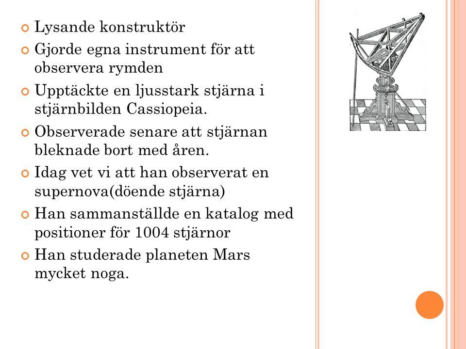 Lysande konstruktör Gjorde egna instrument för att observera rymden. Upptäckte en ljusstark stjärna i stjärnbilden Cassiopeia.