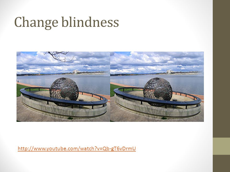 Change blindness http://www.youtube.com/watch v=Qb-gT6vDrmU