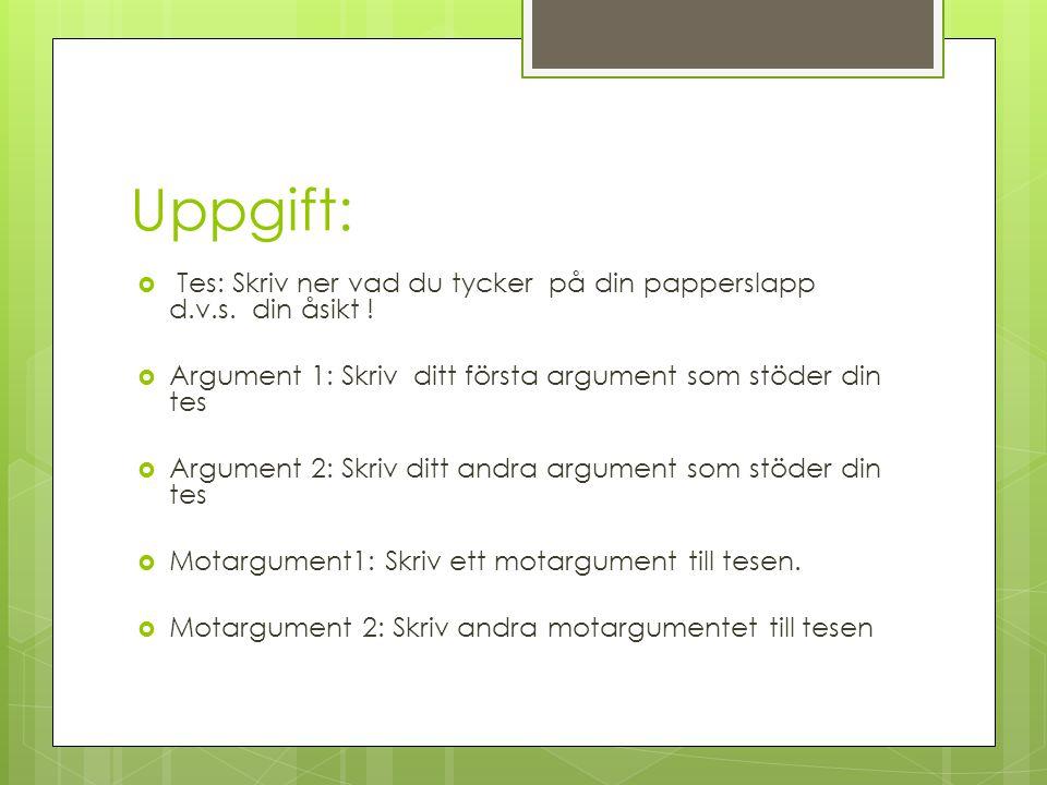 Uppgift: Tes: Skriv ner vad du tycker på din papperslapp d.v.s. din åsikt ! Argument 1: Skriv ditt första argument som stöder din tes.