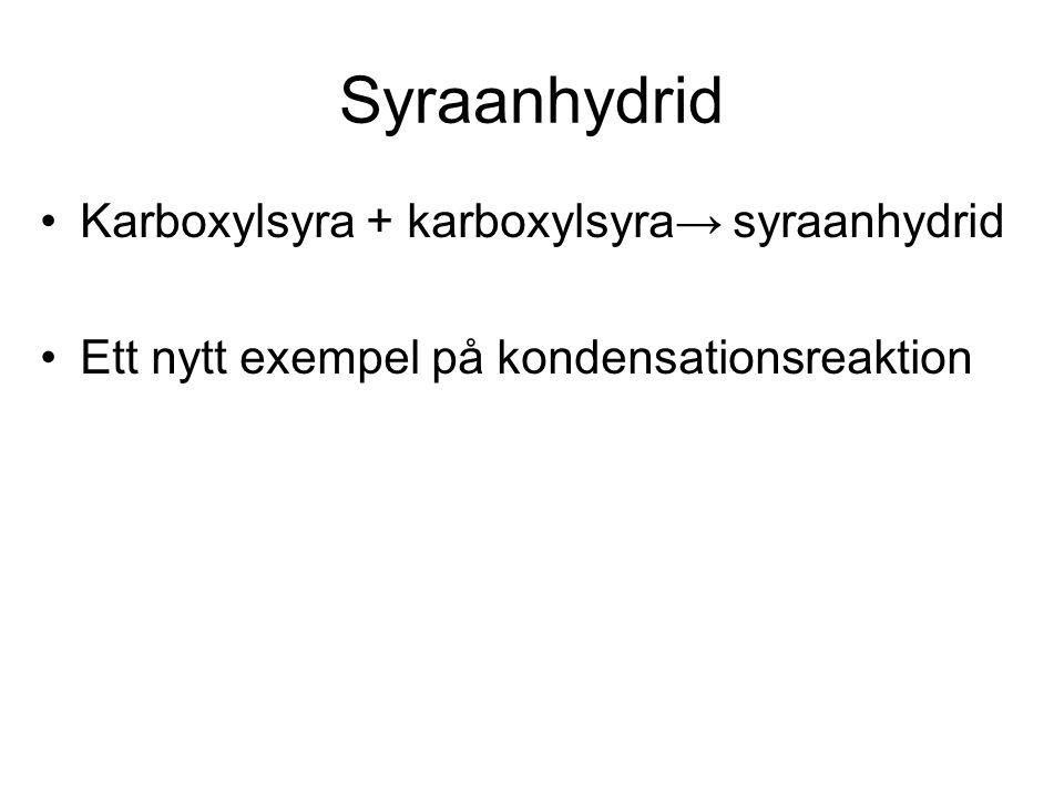 Syraanhydrid Karboxylsyra + karboxylsyra→ syraanhydrid