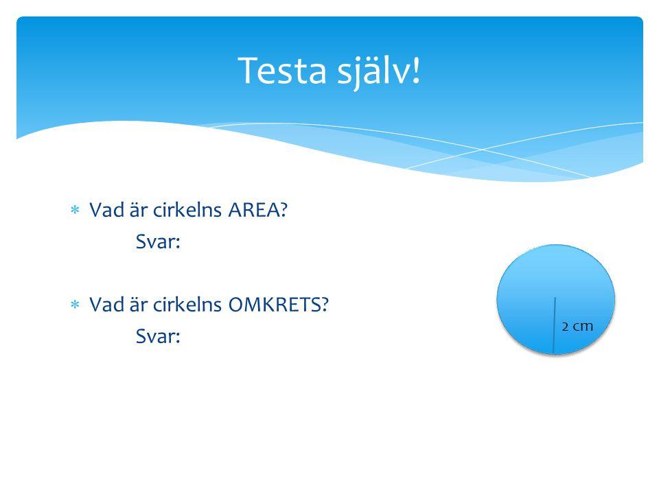Testa själv! Vad är cirkelns AREA Svar: Vad är cirkelns OMKRETS 2 cm