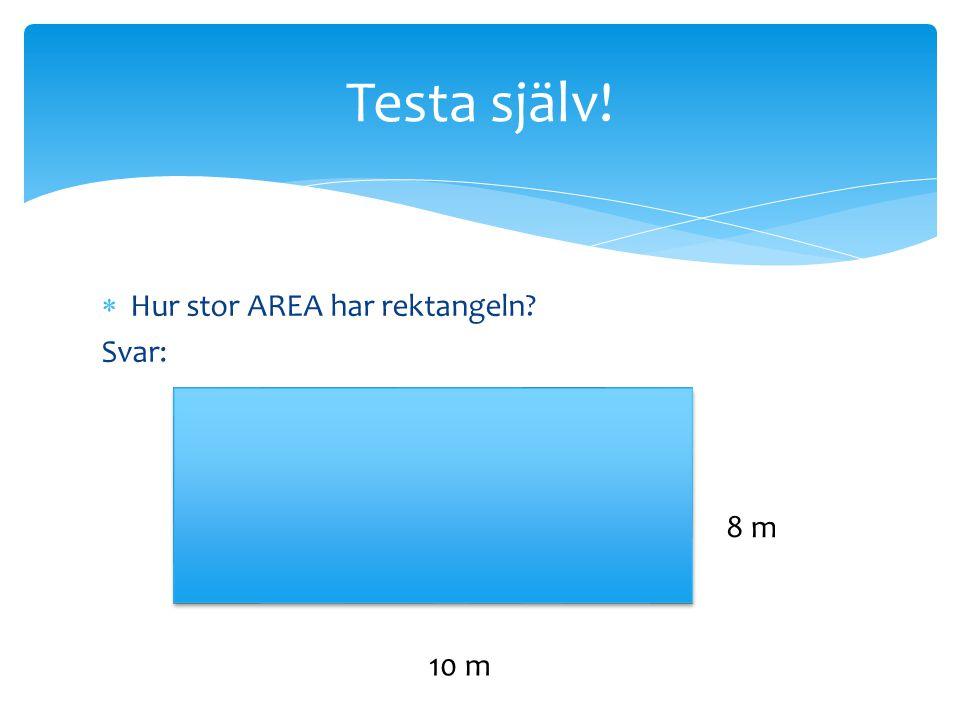 Testa själv! Hur stor AREA har rektangeln Svar: 8 m 10 m