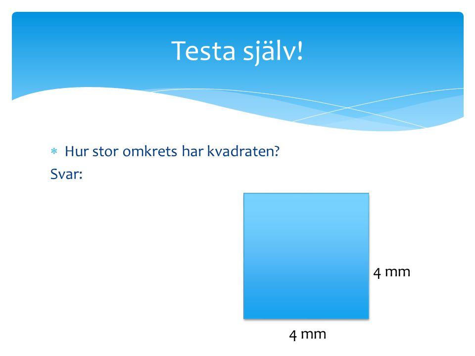 Testa själv! Hur stor omkrets har kvadraten Svar: 4 mm 4 mm