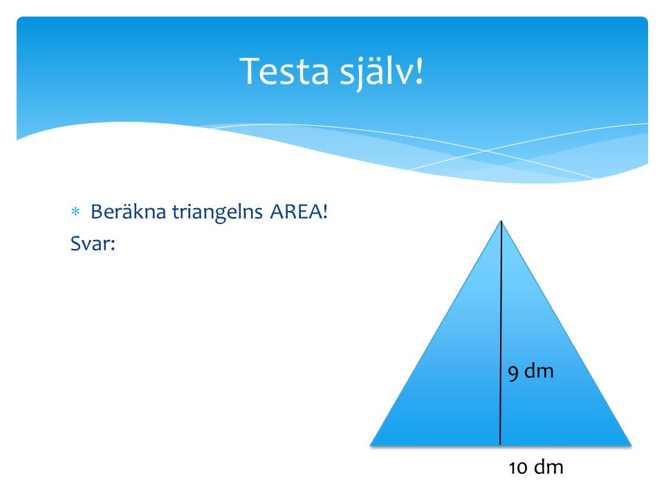 Testa själv! Beräkna triangelns AREA! Svar: 9 dm 10 dm