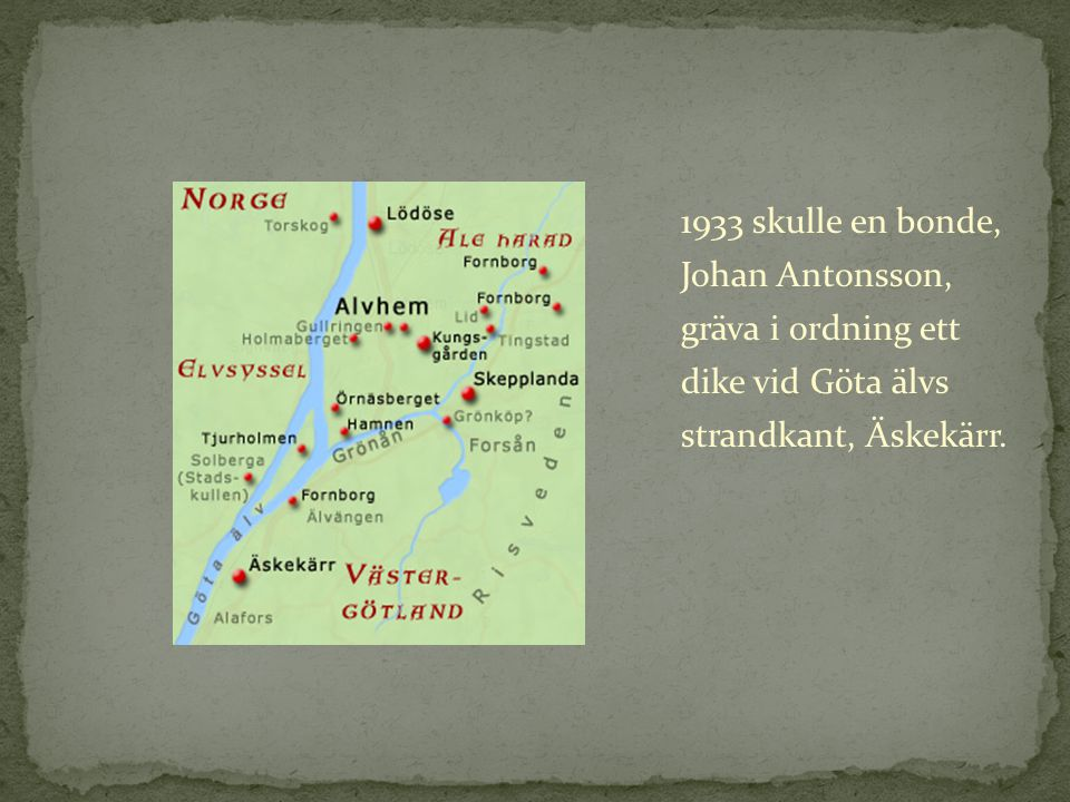 1933 skulle en bonde, Johan Antonsson, gräva i ordning ett dike vid Göta älvs strandkant, Äskekärr.
