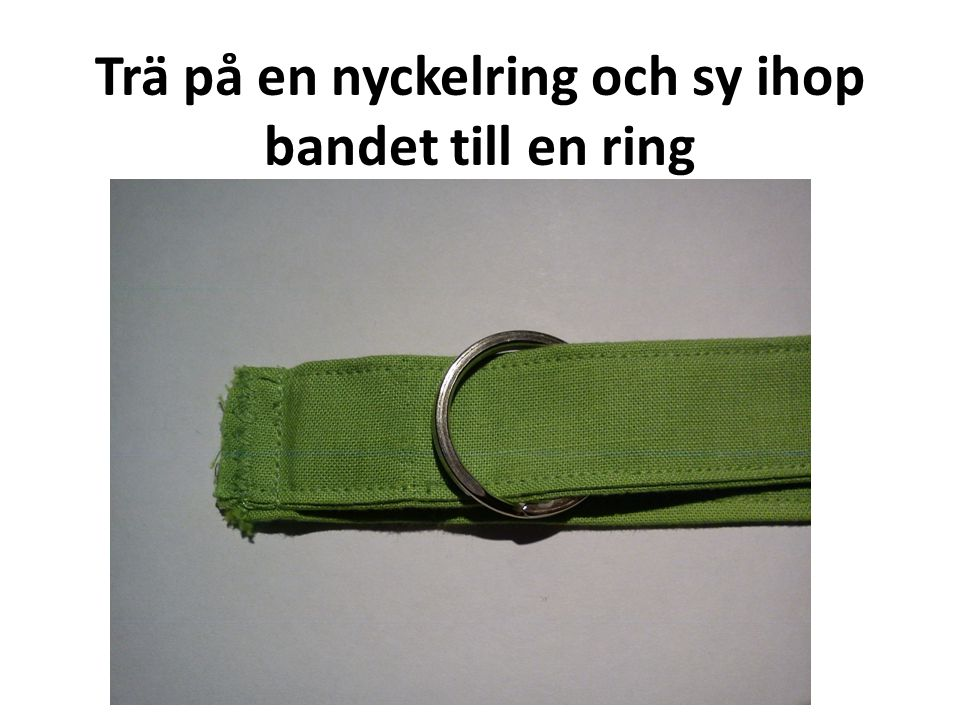 Trä på en nyckelring och sy ihop bandet till en ring (sy på avigsidan)!