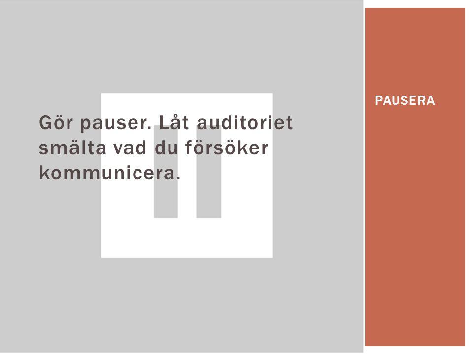 Gör pauser. Låt auditoriet smälta vad du försöker kommunicera.
