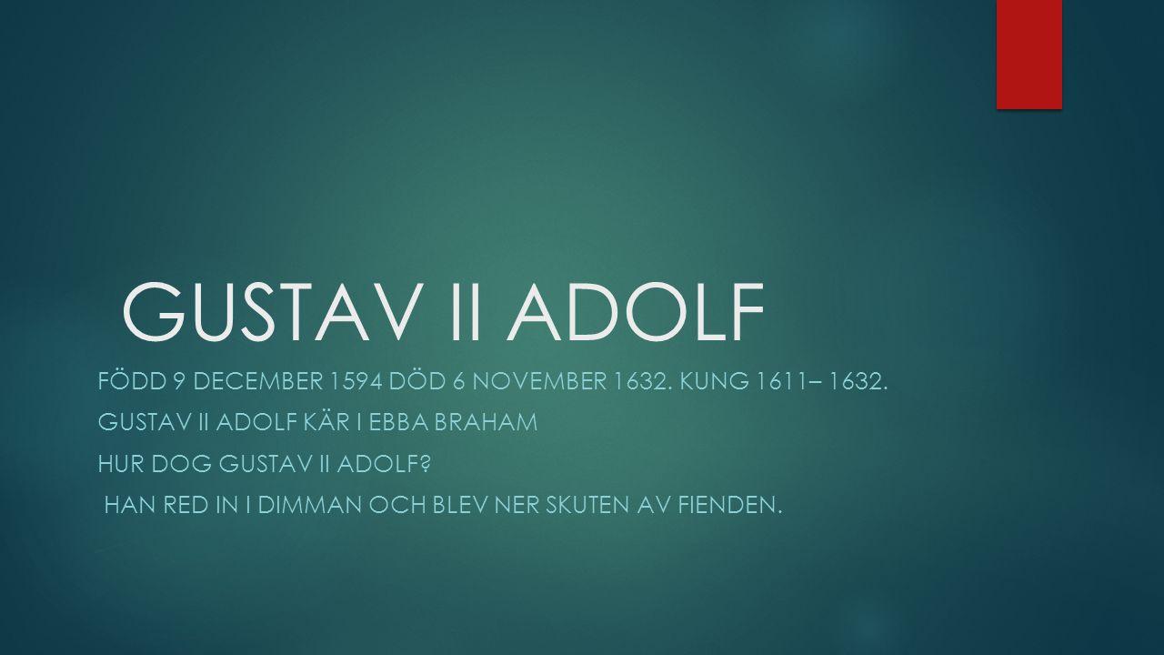 GUSTAV II ADOLF Född 9 december 1594 död 6 november 1632. Kung 1611– 1632. GUSTAV II ADOLF kär i ebba braham.