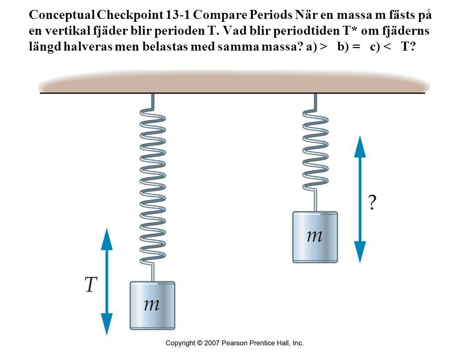 Conceptual Checkpoint 13-1 Compare Periods När en massa m fästs på en vertikal fjäder blir perioden T. Vad blir periodtiden T* om fjäderns längd halveras men belastas med samma massa a) > b) = c) < T