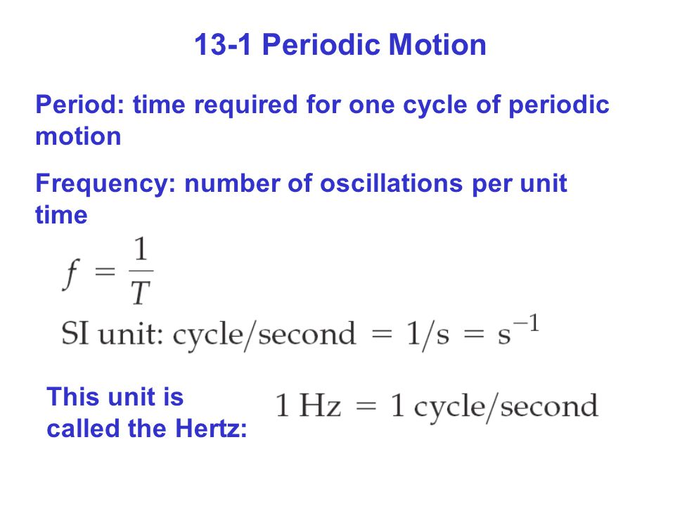 13-1 Periodic Motion Period: time required for one cycle of periodic motion. Frequency: number of oscillations per unit time.