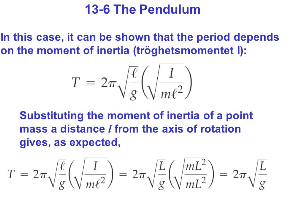 13-6 The Pendulum In this case, it can be shown that the period depends on the moment of inertia (tröghetsmomentet I):