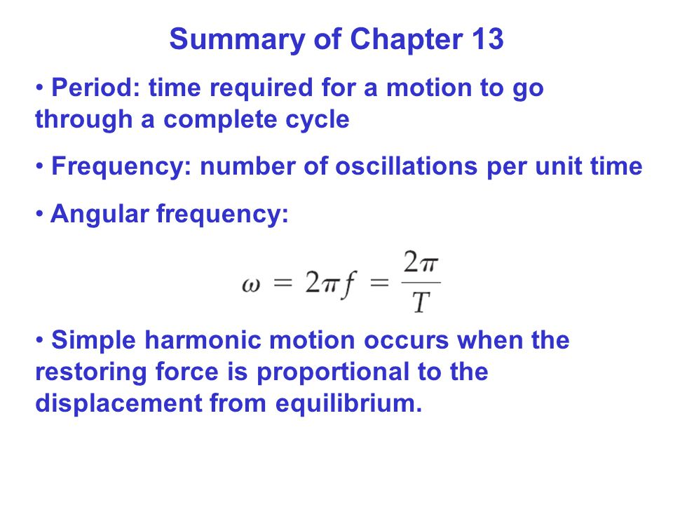 Summary of Chapter 13 Period: time required for a motion to go through a complete cycle. Frequency: number of oscillations per unit time.