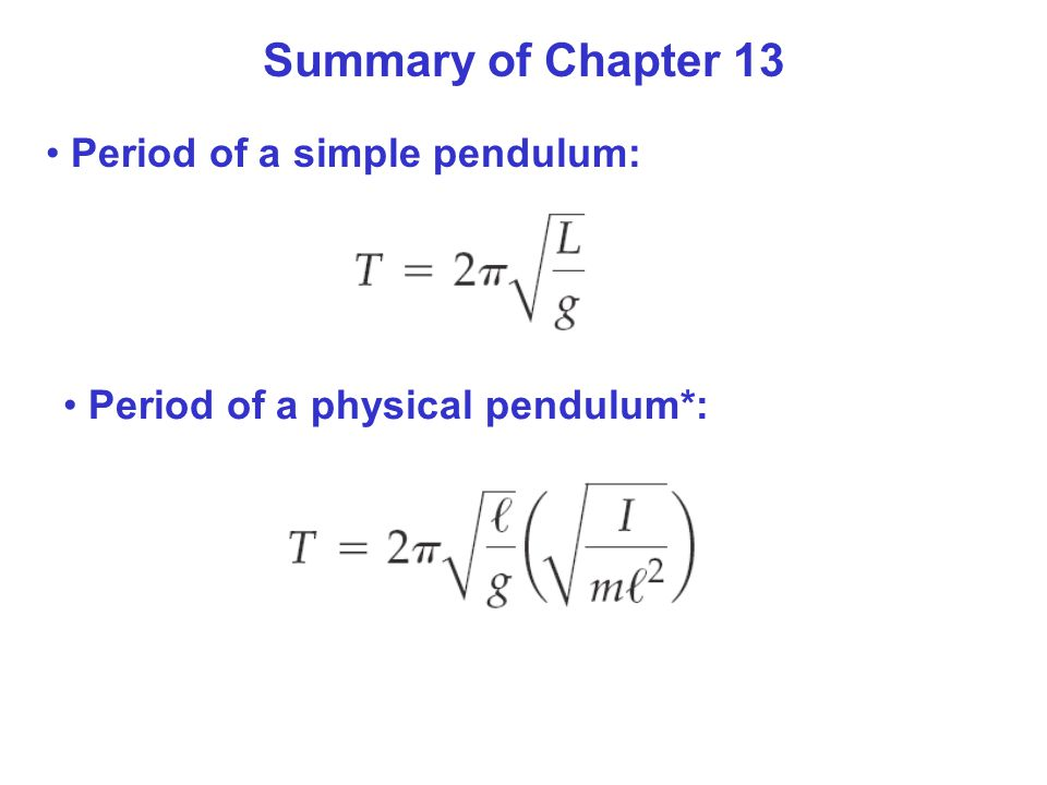 Summary of Chapter 13 Period of a simple pendulum: