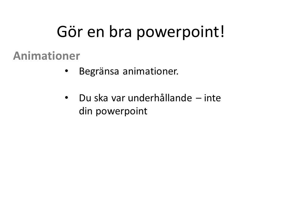 Gör en bra powerpoint! Animationer Begränsa animationer.