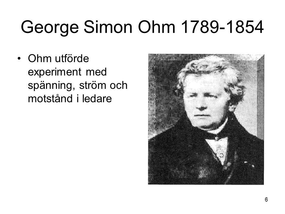 George Simon Ohm 1789-1854 Ohm utförde experiment med spänning, ström och motstånd i ledare