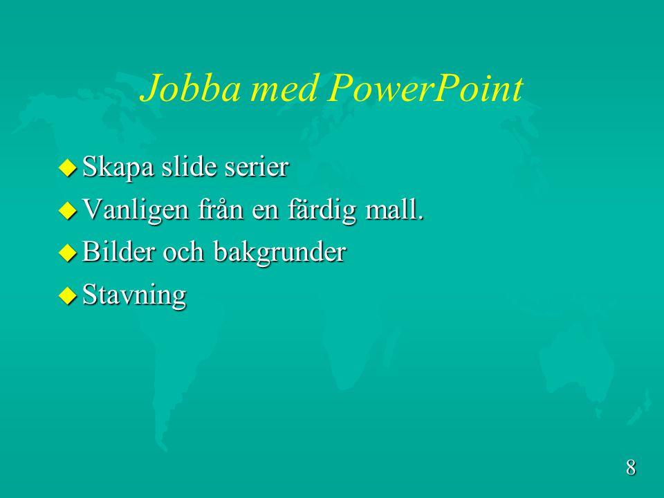 Jobba med PowerPoint Skapa slide serier Vanligen från en färdig mall.