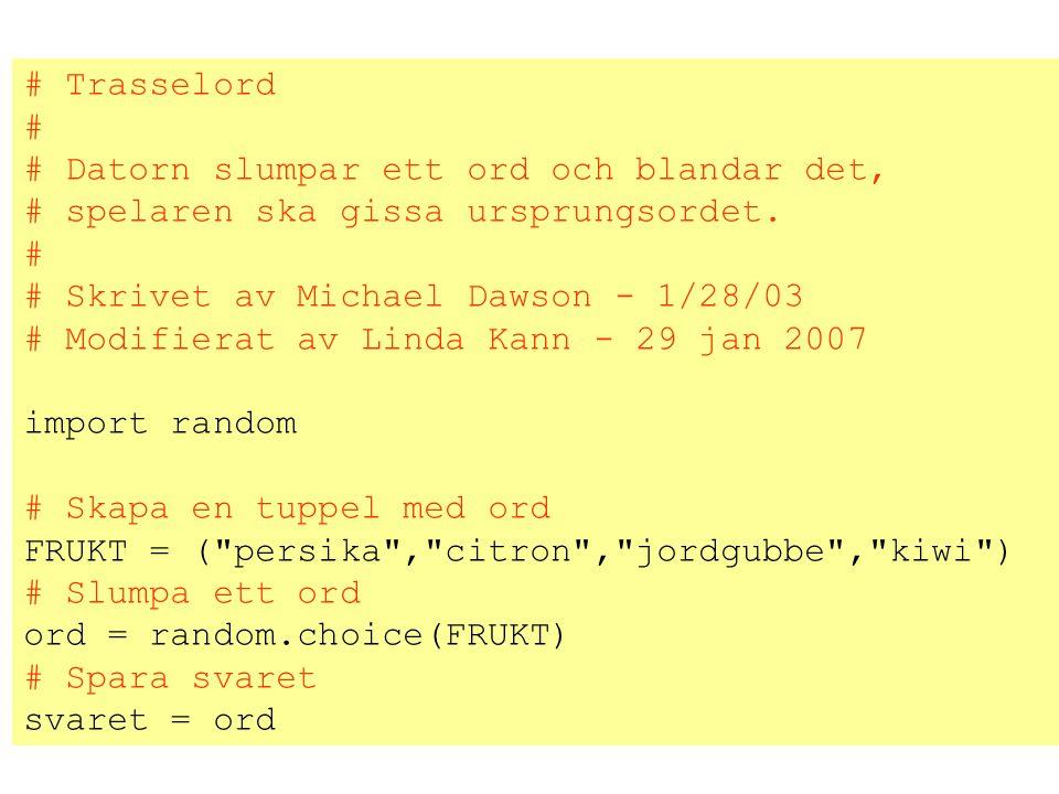 # Trasselord # # Datorn slumpar ett ord och blandar det, # spelaren ska gissa ursprungsordet. # Skrivet av Michael Dawson - 1/28/03.