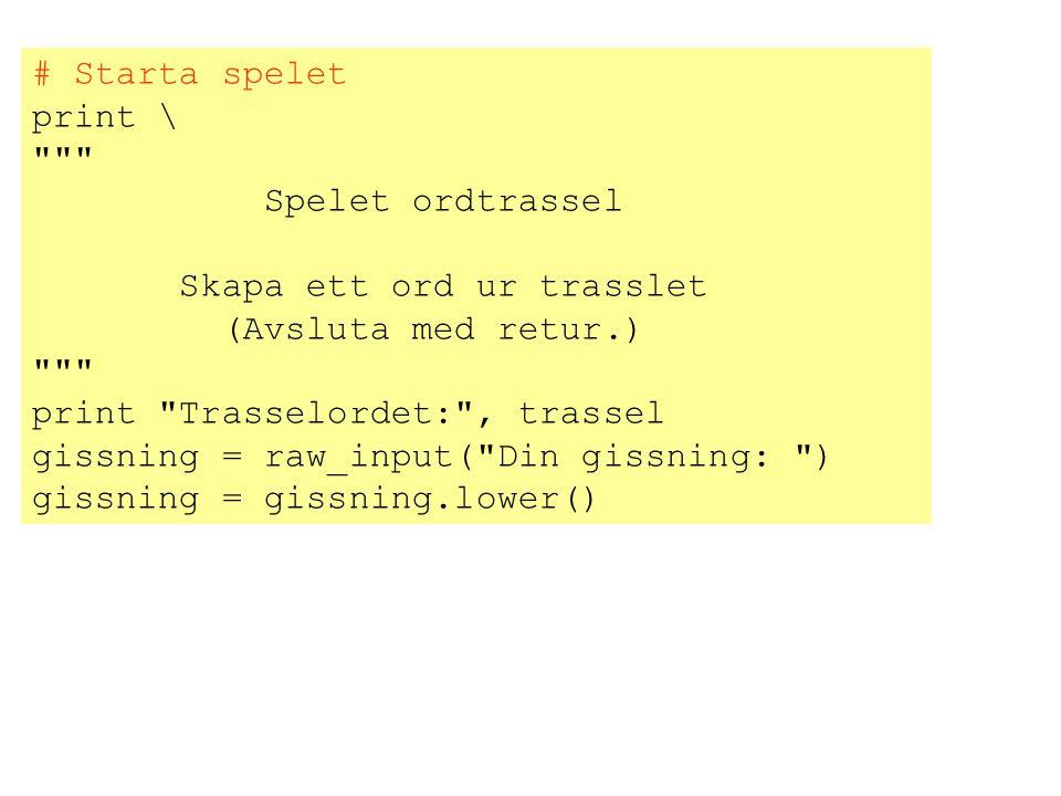 # Starta spelet print \ Spelet ordtrassel. Skapa ett ord ur trasslet. (Avsluta med retur.) print Trasselordet: , trassel.