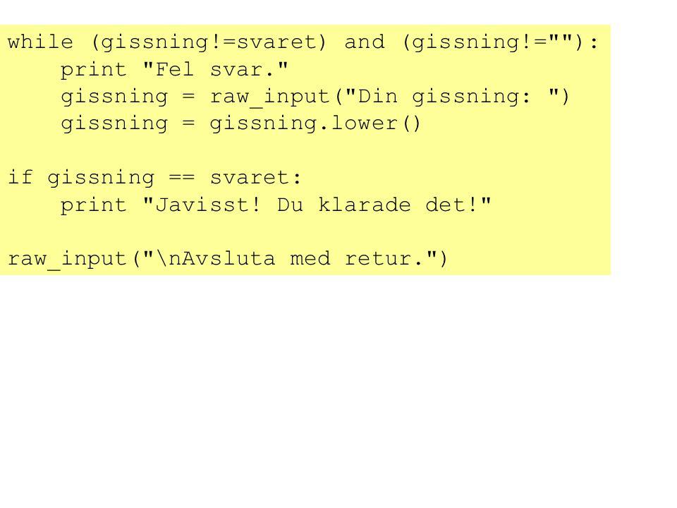 while (gissning!=svaret) and (gissning!= ):