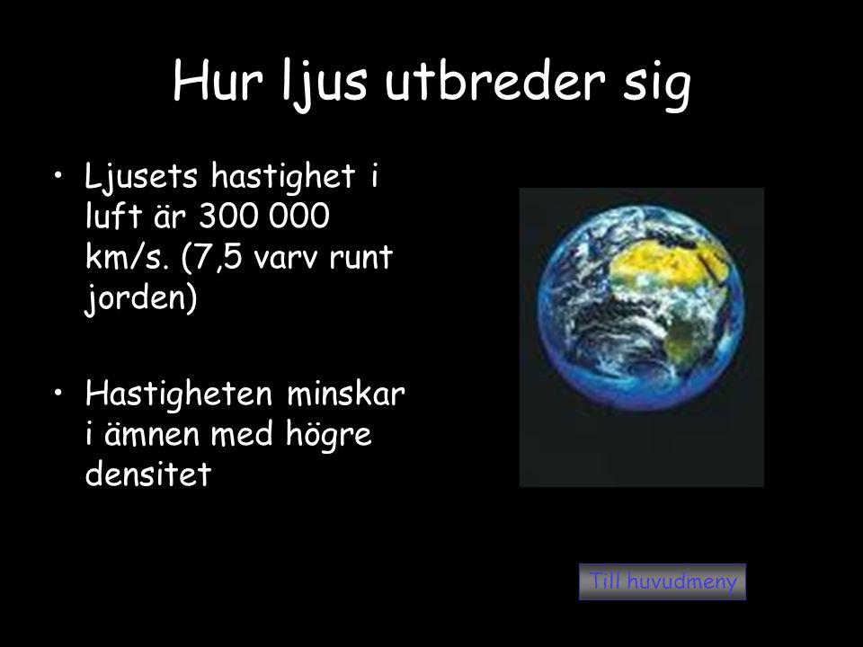 Hur ljus utbreder sig Ljusets hastighet i luft är 300 000 km/s. (7,5 varv runt jorden) Hastigheten minskar i ämnen med högre densitet.