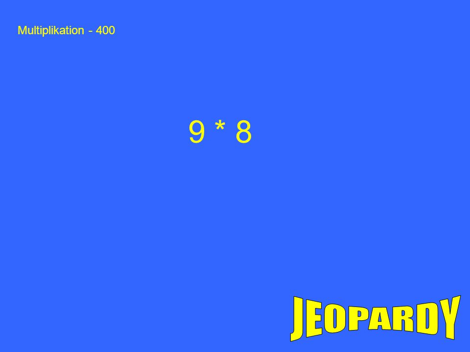 Multiplikation - 400 9 * 8 JEOPARDY