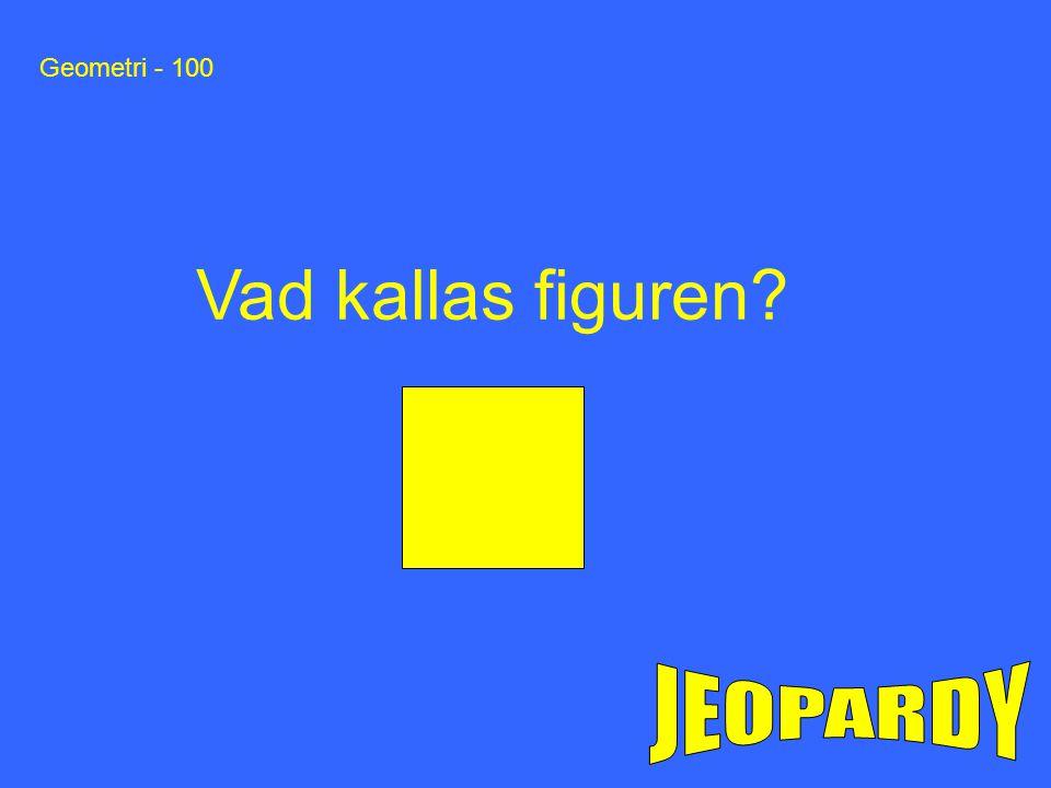 Geometri - 100 Vad kallas figuren JEOPARDY