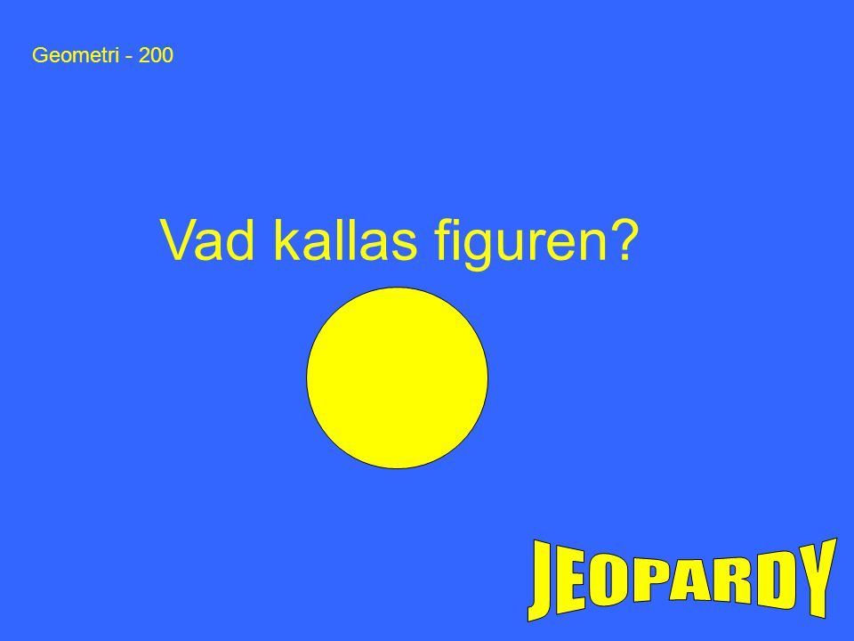 Geometri - 200 Vad kallas figuren JEOPARDY