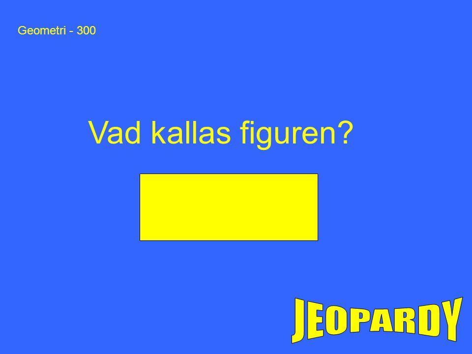 Geometri - 300 Vad kallas figuren JEOPARDY