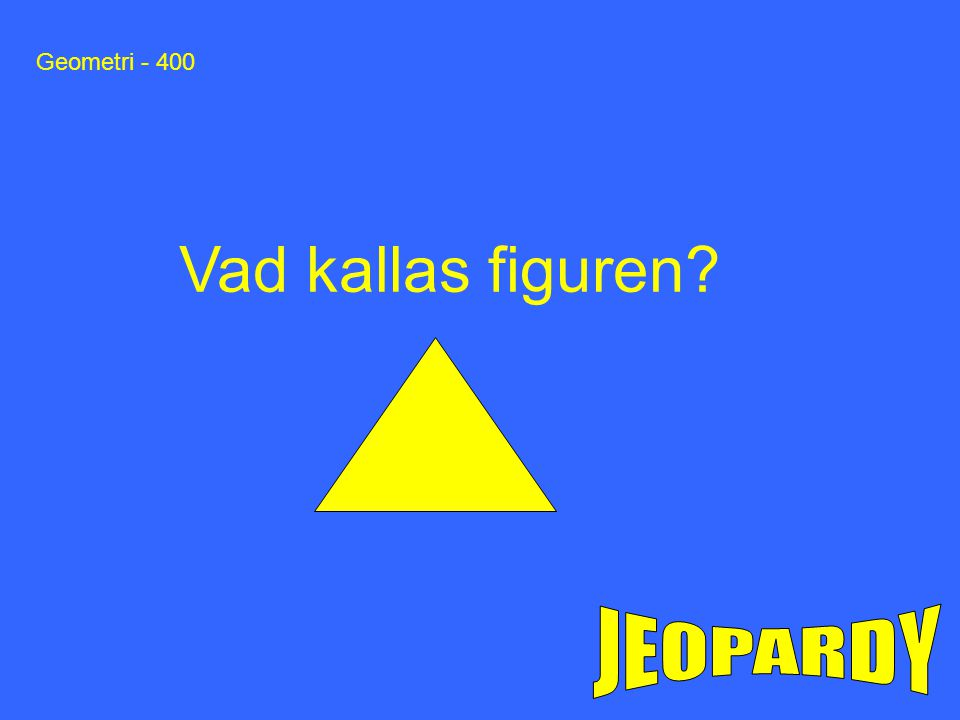 Geometri - 400 Vad kallas figuren JEOPARDY