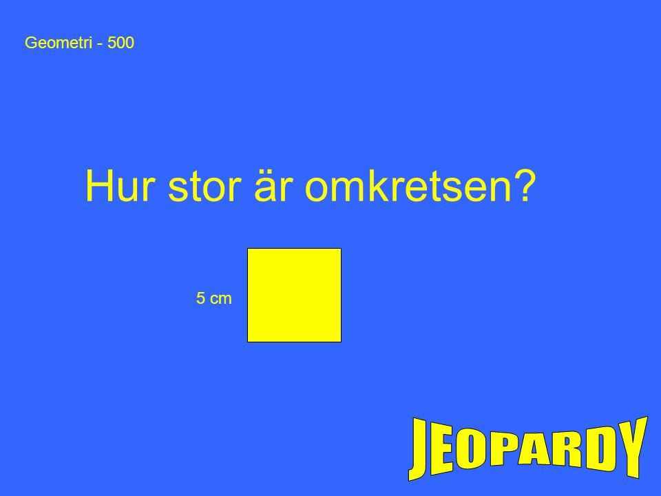 Geometri - 500 Hur stor är omkretsen 5 cm JEOPARDY