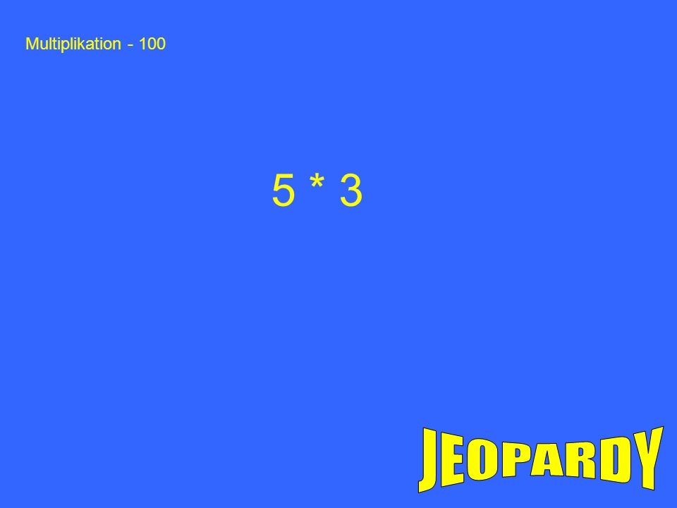 Multiplikation - 100 5 * 3 JEOPARDY
