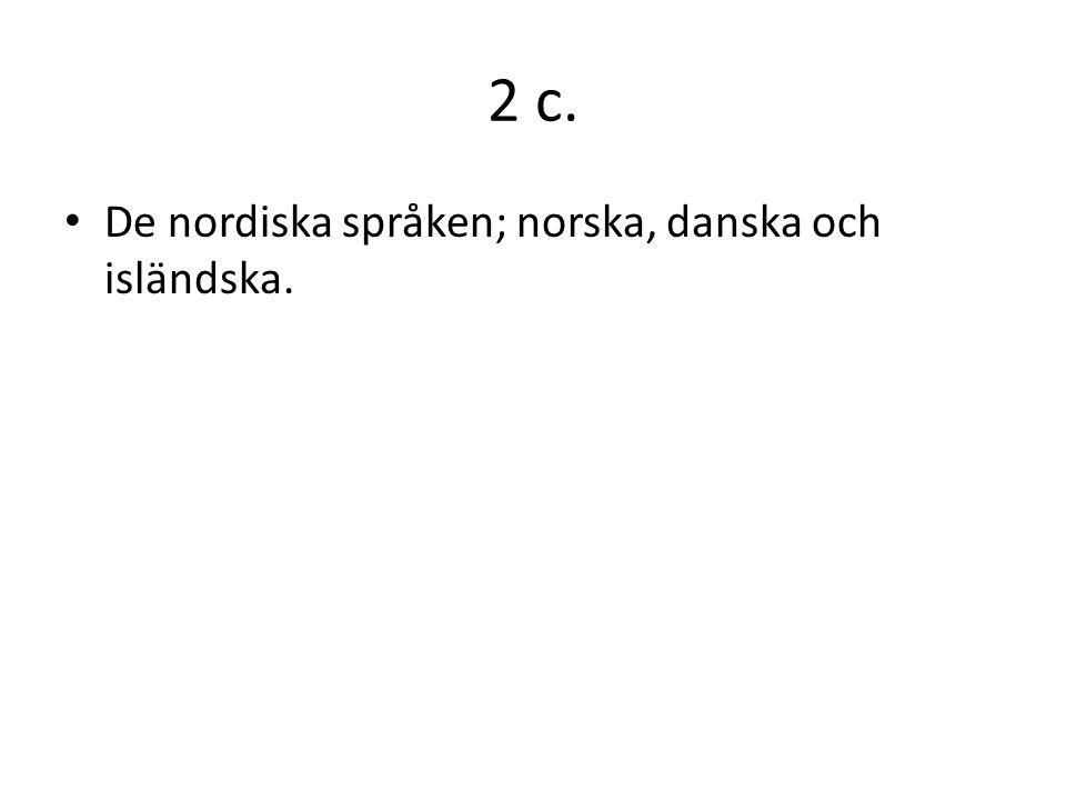 2 c. De nordiska språken; norska, danska och isländska.