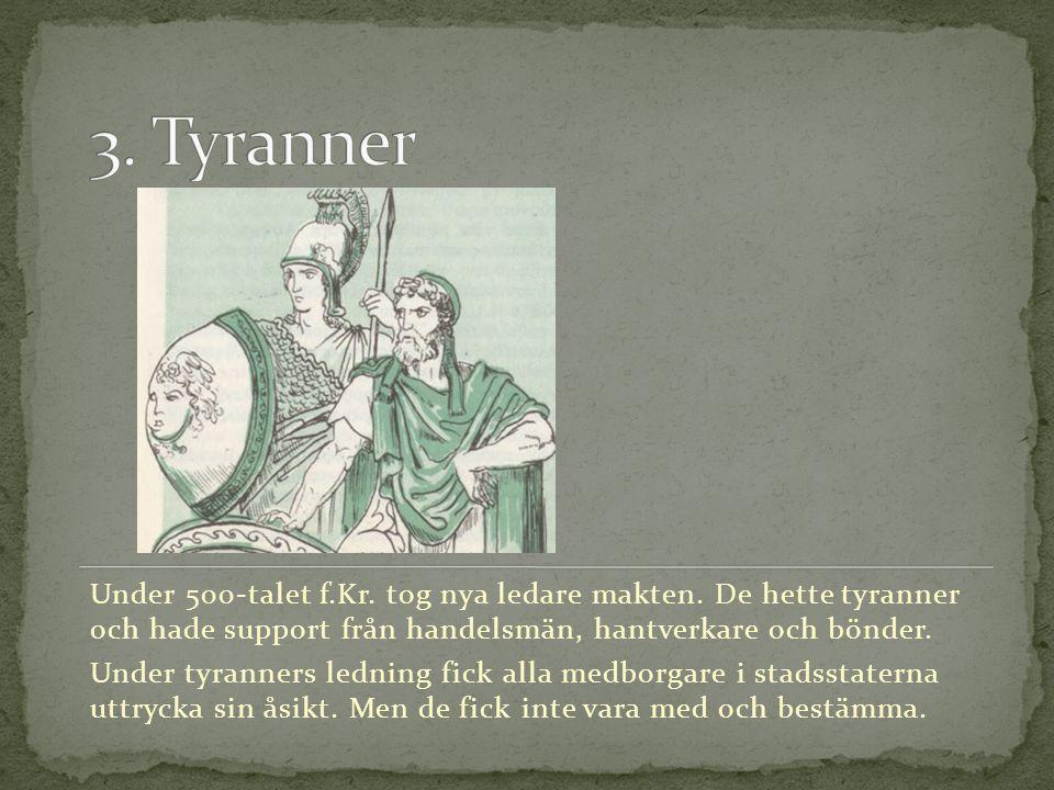 3. Tyranner Under 500-talet f.Kr. tog nya ledare makten. De hette tyranner och hade support från handelsmän, hantverkare och bönder.