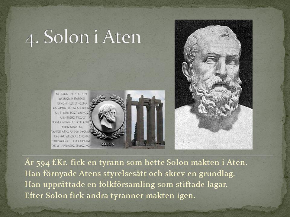 4. Solon i Aten År 594 f.Kr. fick en tyrann som hette Solon makten i Aten. Han förnyade Atens styrelsesätt och skrev en grundlag.