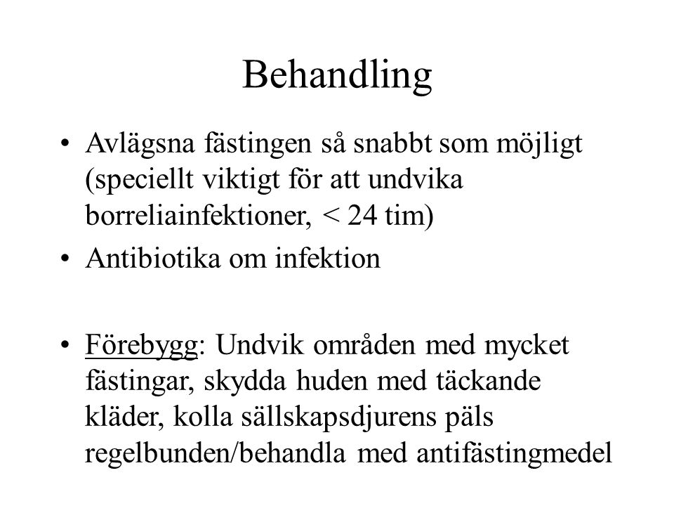 Behandling Avlägsna fästingen så snabbt som möjligt (speciellt viktigt för att undvika borreliainfektioner, < 24 tim)
