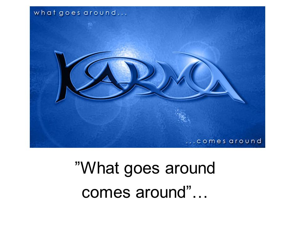 What goes around comes around …