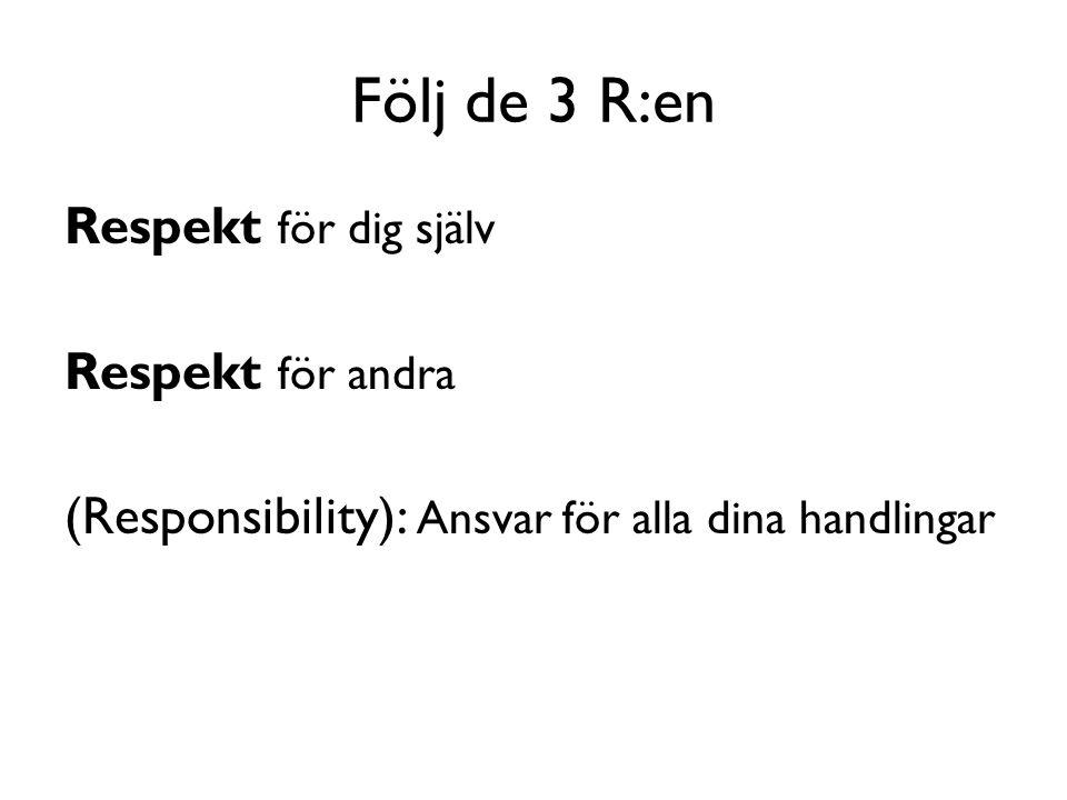 Följ de 3 R:en Respekt för dig själv Respekt för andra (Responsibility): Ansvar för alla dina handlingar
