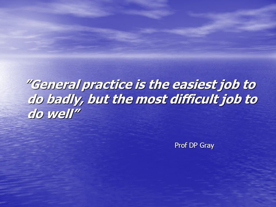 General practice is the easiest job to do badly, but the most difficult job to do well