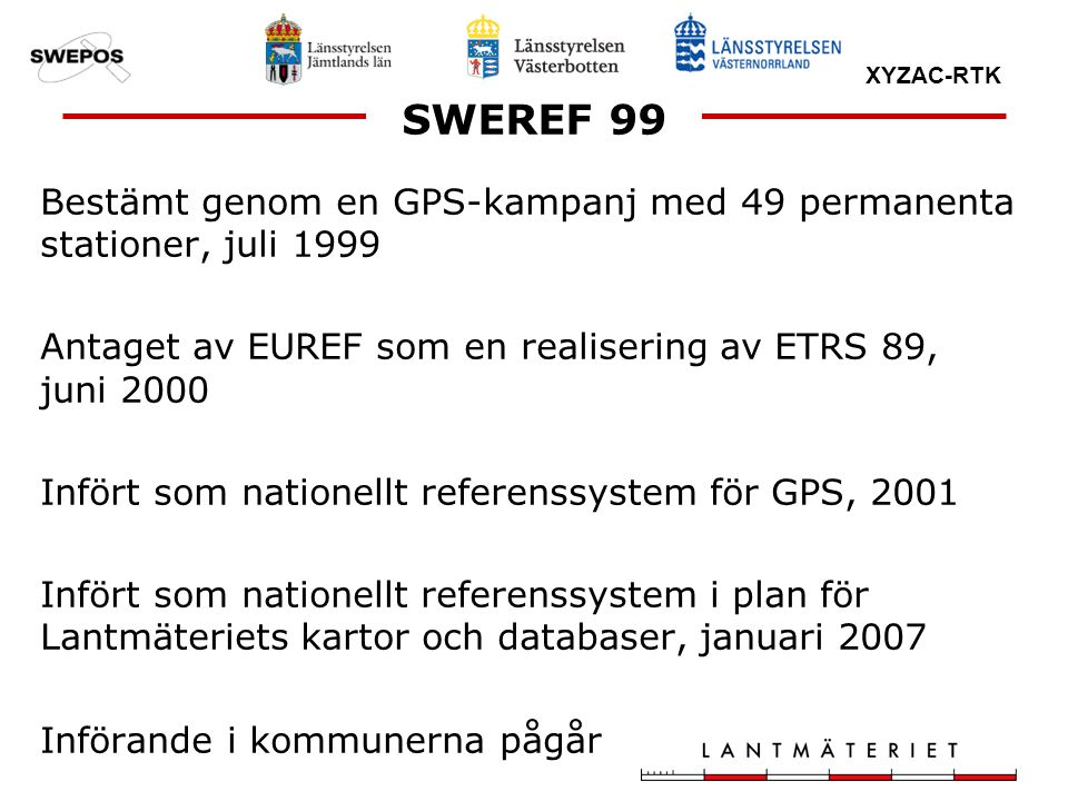 SWEREF 99 Bestämt genom en GPS-kampanj med 49 permanenta stationer, juli 1999. Antaget av EUREF som en realisering av ETRS 89, juni 2000.