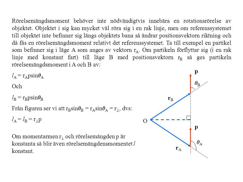 Rörelsemängdsmoment behöver inte nödvändigtvis innebära en rotationsrörelse av objektet. Objektet i sig kan mycket väl röra sig i en rak linje, men om referenssystemet till objektet inte befinner sig längs objektets bana så ändrar positionsvektorn riktning och då fås en rörelsemängdsmoment relativt det referenssystemet. Ta till exempel en partikel som befinner sig i läge A som anges av vektorn rA. Om partikeln förflyttar sig (i en rak linje med konstant fart) till läge B med positionsvektorn rB så ges partikeln rörelsemängdsmoment i A och B av: