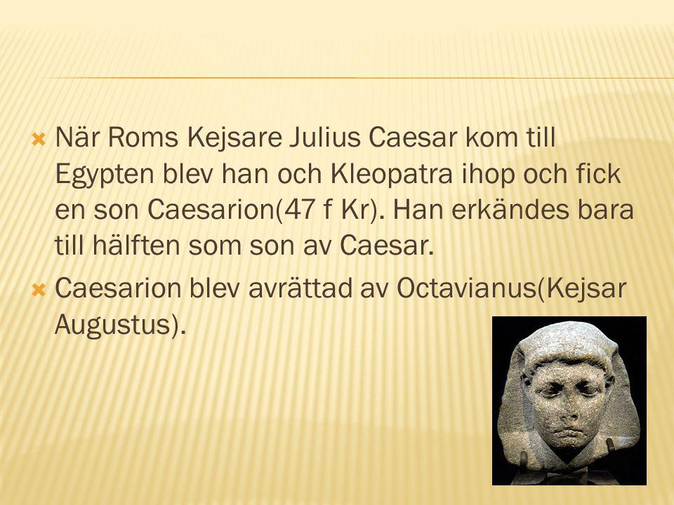 När Roms Kejsare Julius Caesar kom till Egypten blev han och Kleopatra ihop och fick en son Caesarion(47 f Kr). Han erkändes bara till hälften som son av Caesar.